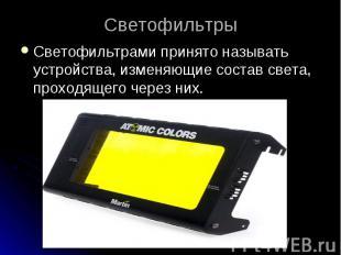 СветофильтрыСветофильтрами принято называть устройства, изменяющие состав света,