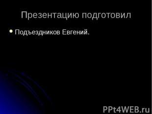 Презентацию подготовилПодъездников Евгений.