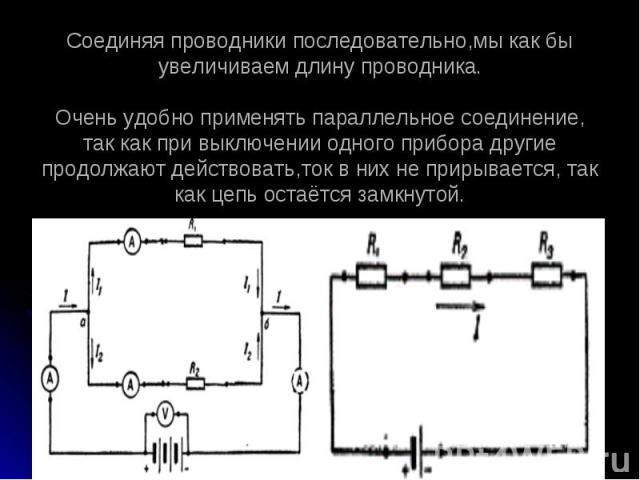 Соединяя проводники последовательно,мы как бы увеличиваем длину проводника.Очень удобно применять параллельное соединение, так как при выключении одного прибора другие продолжают действовать,ток в них не прирывается, так как цепь остаётся замкнутой.