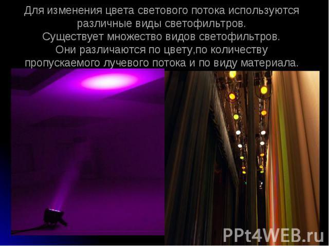 Для изменения цвета светового потока используются различные виды светофильтров.Существует множество видов светофильтров.Они различаются по цвету,по количеству пропускаемого лучевого потока и по виду материала.
