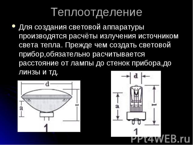 ТеплоотделениеДля создания световой аппаратуры производятся расчёты излучения источником света тепла. Прежде чем создать световой прибор,обязательно расчитывается расстояние от лампы до стенок прибора,до линзы и тд.
