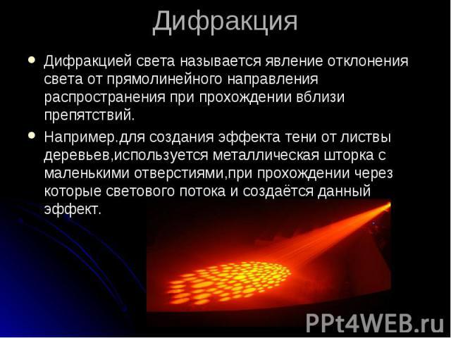 ДифракцияДифракцией света называется явление отклонения света от прямолинейного направления распространения при прохождении вблизи препятствий.Например.для создания эффекта тени от листвы деревьев,используется металлическая шторка с маленькими отвер…
