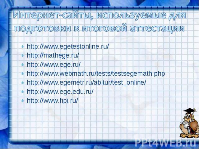 Интернет-сайты, используемые для подготовки к итоговой аттестацииhttp://www.egetestonline.ru/http://mathege.ru/http://www.ege.ru/http://www.webmath.ru/tests/testsegemath.phphttp://www.egemetr.ru/abitur/test_online/http://www.ege.edu.ru/http://www.fipi.ru/