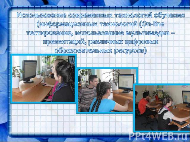 Использование современных технологий обучения (информационных технологий (On-line тестирование, использование мультимедиа – презентаций, различных цифровых образовательных ресурсов)