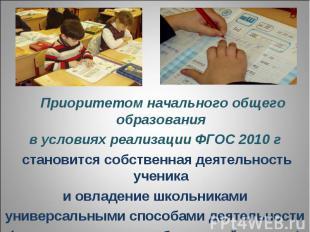 Приоритетом начального общего образованияв условиях реализации ФГОС 2010 г стано