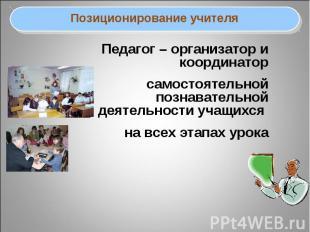 Позиционирование учителяПедагог – организатор и координатор самостоятельной позн