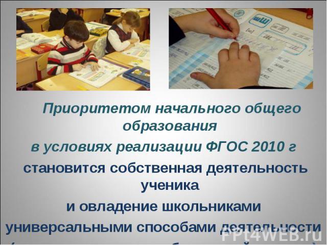 Приоритетом начального общего образованияв условиях реализации ФГОС 2010 г становится собственная деятельность ученикаи овладение школьникамиуниверсальными способами деятельности(универсальными учебными действиями)