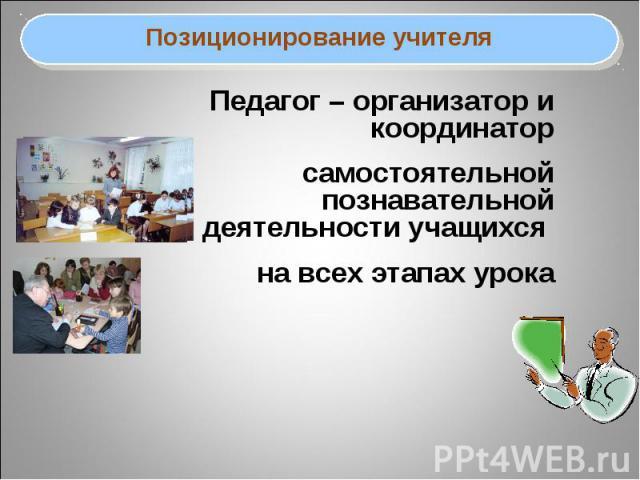 Позиционирование учителяПедагог – организатор и координатор самостоятельной познавательной деятельности учащихся на всех этапах урока