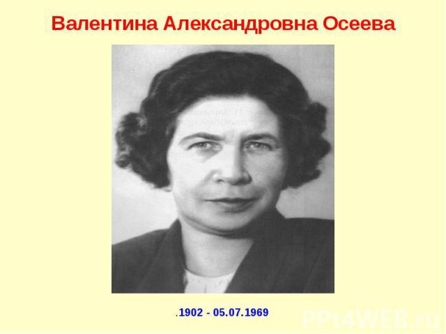 Валентина Александровна Осеева .1902 - 05.07.1969