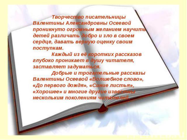 Творчество писательницы Валентины Александровны Осеевой проникнуто огромным желанием научить детей различать добро и зло в своем сердце, давать верную оценку своим поступкам. Каждый из её коротких рассказов глубоко проникает в душу читателя, заставл…