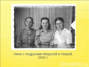 Нина с подругами Марусей и Нюрой. 1942 г.