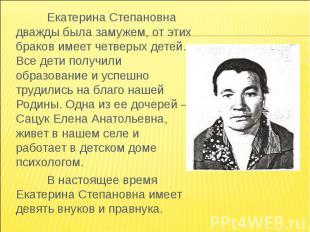Екатерина Степановна дважды была замужем, от этих браков имеет четверых детей. В