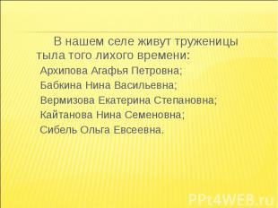 В нашем селе живут труженицы тыла того лихого времени:Архипова Агафья Петровна;Б