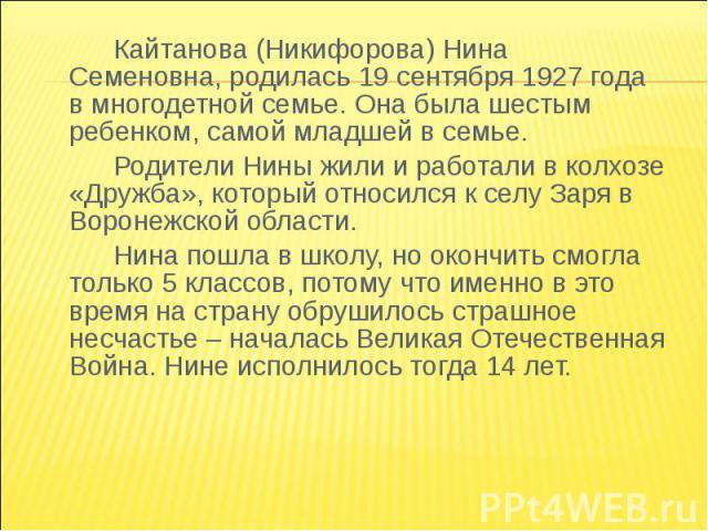 Кайтанова (Никифорова) Нина Семеновна, родилась 19 сентября 1927 года в многодетной семье. Она была шестым ребенком, самой младшей в семье.Родители Нины жили и работали в колхозе «Дружба», который относился к селу Заря в Воронежской области.Нина пош…