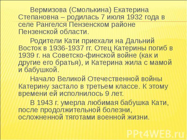 Вермизова (Смолькина) Екатерина Степановна – родилась 7 июля 1932 года в селе Рангелся Пензенском районе Пензенской области.Родители Кати приехали на Дальний Восток в 1936-1937 гг. Отец Катерины погиб в 1939 г. на Советско-финской войне (как и други…