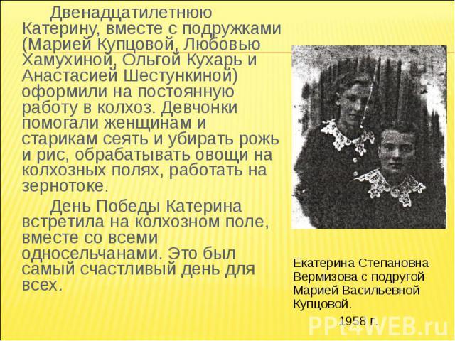 Двенадцатилетнюю Катерину, вместе с подружками (Марией Купцовой, Любовью Хамухиной, Ольгой Кухарь и Анастасией Шестункиной) оформили на постоянную работу в колхоз. Девчонки помогали женщинам и старикам сеять и убирать рожь и рис, обрабатывать овощи …