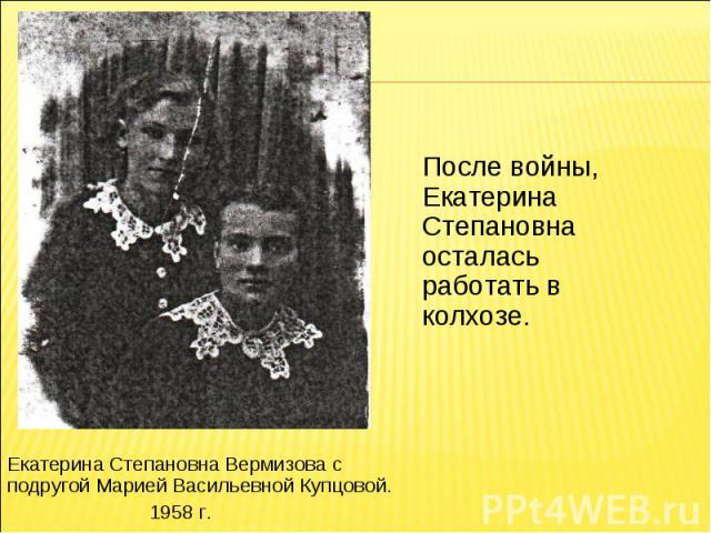 После войны, Екатерина Степановна осталась работать в колхозе.Екатерина Степановна Вермизова с подругой Марией Васильевной Купцовой.1958 г.
