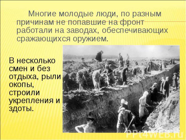 Многие молодые люди, по разным причинам не попавшие на фронт работали на заводах, обеспечивающих сражающихся оружием.В несколько смен и без отдыха, рыли окопы, строили укрепления и здоты.