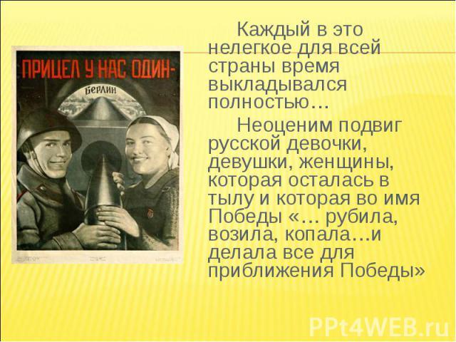 Каждый в это нелегкое для всей страны время выкладывался полностью…Неоценим подвиг русской девочки, девушки, женщины, которая осталась в тылу и которая во имя Победы «… рубила, возила, копала…и делала все для приближения Победы»