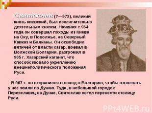 Святослав (?—972), великий князь киевский, был исключительно деятельным князем.