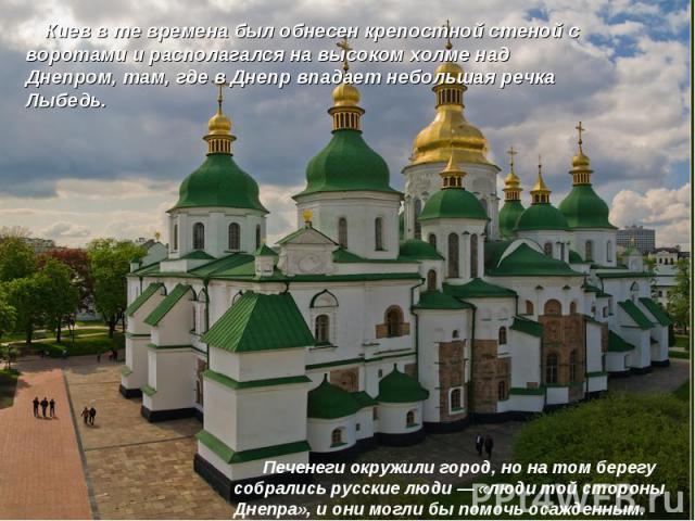 Киев в те времена был обнесен крепостной стеной с воротами и располагался на высоком холме над Днепром, там, где в Днепр впадает небольшая речка Лыбедь.  Печенеги окружили город, но на том берегу собрались русские люди—«люди той стороны Дн…