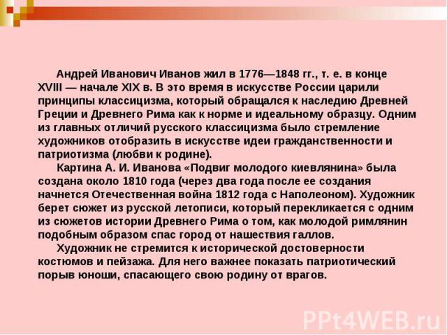 Андрей Иванович Иванов жил в 1776—1848гг., т.е. в конце XVIII—начале XIXв. В это время в искусстве России царили принципы классицизма, который обращался к наследию Древней Греции и Древнего Рима как к норме и идеальному образцу. Одним из …