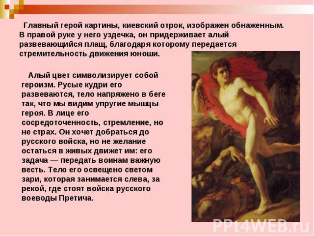 Главный герой картины, киевский отрок, изображен обнаженным. Вправой руке у него уздечка, он придерживает алый развевающийся плащ, благодаря которому передается стремительность движения юноши. Алый цвет символизирует собой героизм. Русые кудри ег…