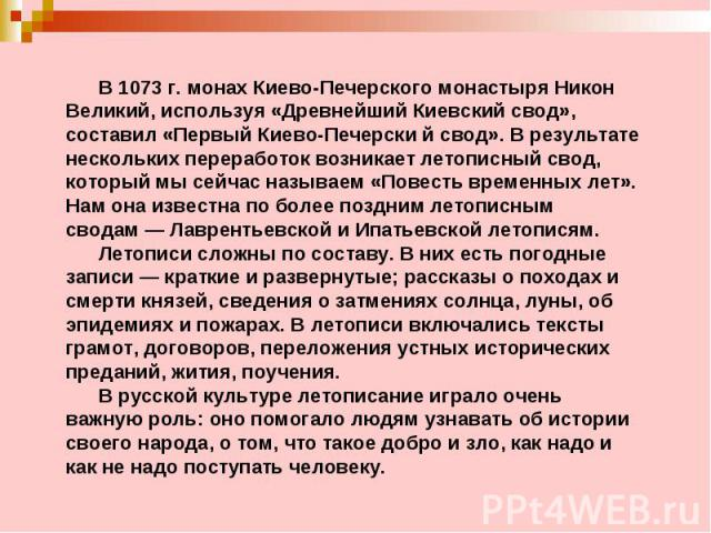 В 1073г. монах Киево-Печерского монастыря Никон Великий, используя «Древнейший Киевский свод», составил «Первый Киево-Печерский свод». В результате нескольких переработок возникает летописный свод, который мы сейчас называем «Повесть временн…