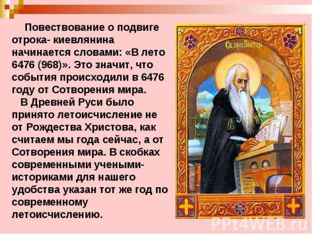 Повествование о подвиге отрока- киевлянина начинается словами: «Влето 6476 (968)». Это значит, что события происходили в 6476 году от Сотворения мира. В Древней Руси было принято летоисчисление не от Рождества Христова, как считаем мы года сейчас, …