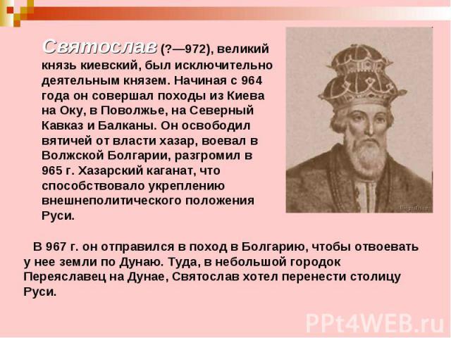 Святослав (?—972), великий князь киевский, был исключительно деятельным князем. Начиная с 964 года он совершал походы из Киева на Оку, в Поволжье, на Северный Кавказ и Балканы. Он освободил вятичей от власти хазар, воевал в Волжской Болгарии, разгро…
