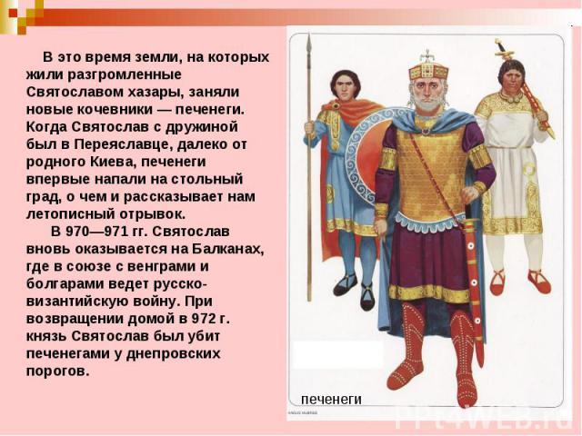 В это время земли, на которых жили разгромленные Святославом хазары, заняли новые кочевники—печенеги. Когда Святослав с дружиной был в Переяславце, далеко от родного Киева, печенеги впервые напали на стольный град, о чем и рассказывает нам лето…