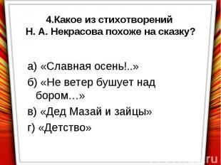 4.Какое из стихотворений Н. А. Некрасова похоже на сказку?а) «Славная осень!..»б