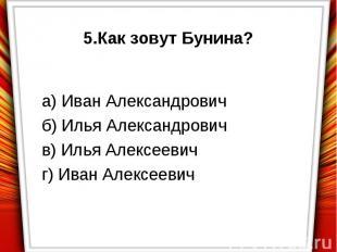 5.Как зовут Бунина?а) Иван Александровичб) Илья Александровичв) Илья Алексеевичг