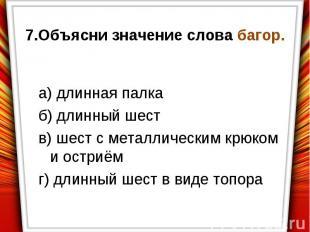 7.Объясни значение слова багор.а) длинная палкаб) длинный шеств) шест с металлич