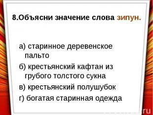 8.Объясни значение слова зипун.а) старинное деревенское пальтоб) крестьянский ка