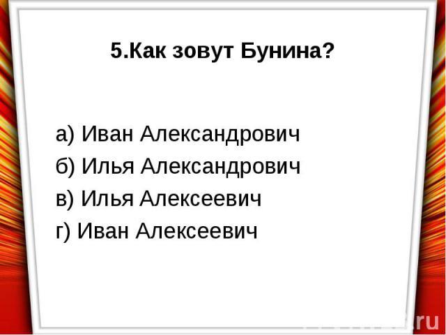 5.Как зовут Бунина?а) Иван Александровичб) Илья Александровичв) Илья Алексеевичг) Иван Алексеевич