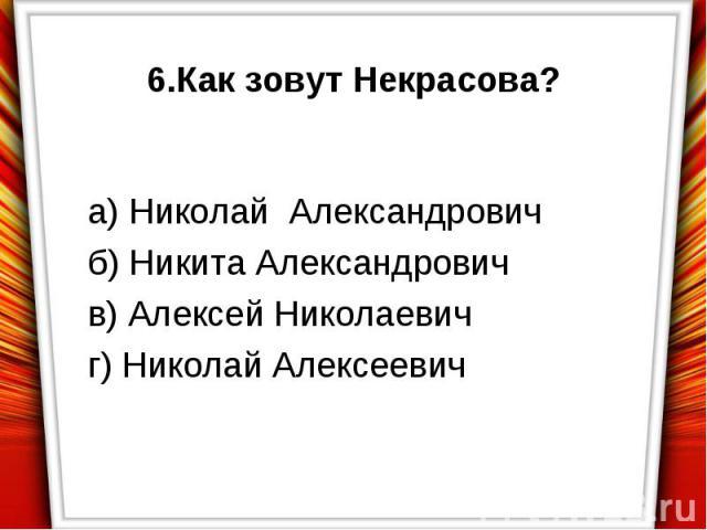 6.Как зовут Некрасова?а) Николай Александровичб) Никита Александровичв) Алексей Николаевичг) Николай Алексеевич