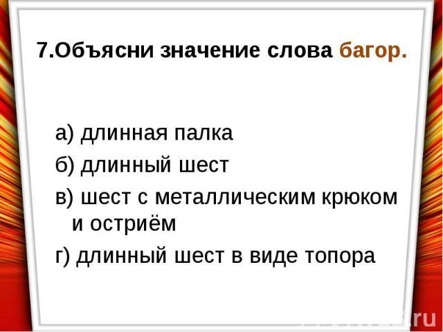 7.Объясни значение слова багор.а) длинная палкаб) длинный шеств) шест с металлическим крюком и остриёмг) длинный шест в виде топора