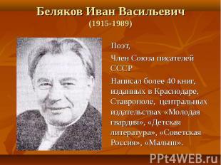 Беляков Иван Васильевич (1915-1989) Поэт, Член Союза писателей СССР Написал боле