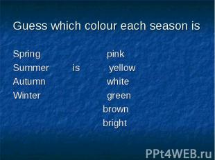 Guess which colour each season isSpring pinkSummer is yellowAutumn whiteWinter g
