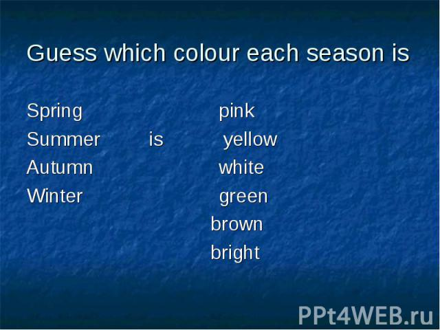 Guess which colour each season isSpring pinkSummer is yellowAutumn whiteWinter green brown bright