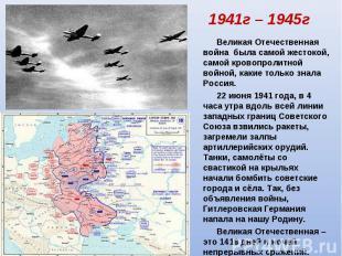 1941г – 1945г Великая Отечественная война была самой жестокой, самой кровопролит
