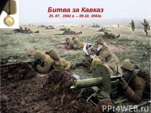 Битва за Кавказ25. 07 . 1942 г. – 09.10. 1943г.