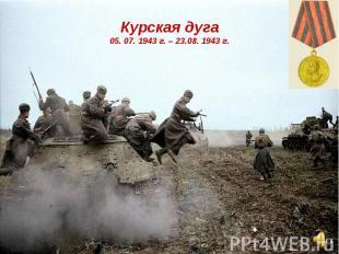 Курская дуга05. 07. 1943 г. – 23.08. 1943 г.
