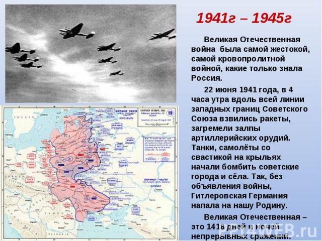 1941г – 1945г Великая Отечественная война была самой жестокой, самой кровопролитной войной, какие только знала Россия. 22 июня 1941 года, в 4 часа утра вдоль всей линии западных границ Советского Союза взвились ракеты, загремели залпы артиллерийских…