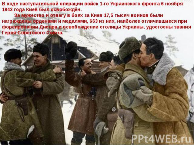 В ходе наступательной операции войск 1-го Украинского фронта 6 ноября 1943 года Киев был освобождён. За мужество и отвагу в боях за Киев 17,5 тысяч воинов были награждены орденами и медалями, 663 из них, наиболее отличившиеся при форсировании Днепра…