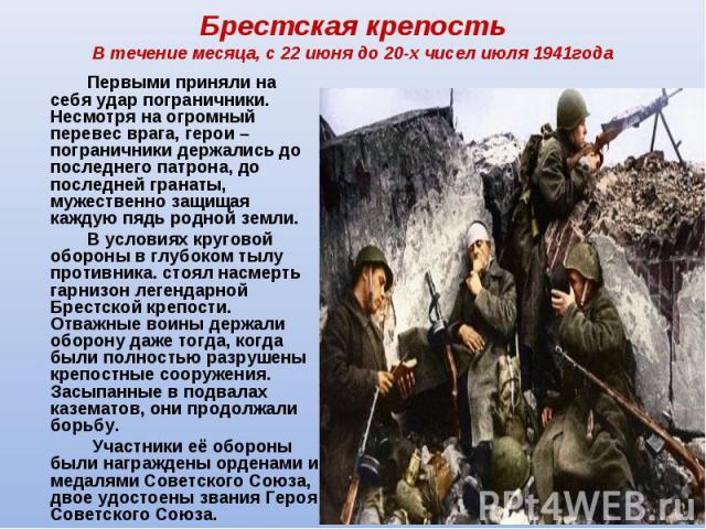Брестская крепостьВ течение месяца, с 22 июня до 20-х чисел июля 1941года Первыми приняли на себя удар пограничники. Несмотря на огромный перевес врага, герои – пограничники держались до последнего патрона, до последней гранаты, мужественно защищая …