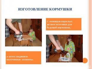ИЗГОТОВЛЕНИЕ КОРМУШКИС помощью взрослых делаем заготовки для будущей кормушки,а