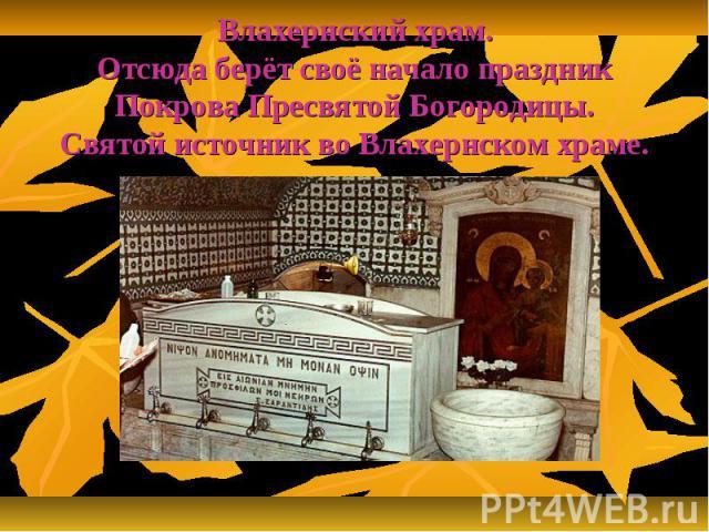 Влахернский храм.Отсюда берёт своё начало праздник Покрова Пресвятой Богородицы.Святой источник во Влахернском храме.