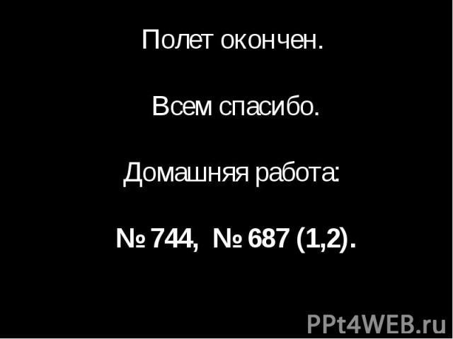 Полет окончен. Всем спасибо.Домашняя работа: № 744, № 687 (1,2).